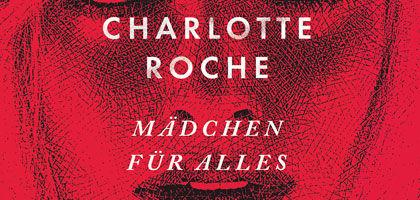 """Charlotte Roche, Charlotte Roches neuer Roman """"Mädchen für alles"""" - provokant, witzig, böse"""
