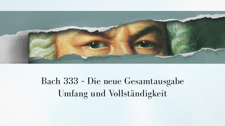 Bach333 - Umfang und Vollständigkeit